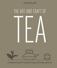 The Art and Craft of Tea: An Enthusiast's Guide to Selecting, Brewing, and Serving Exquisite Tea - Joseph Wesley Uhl